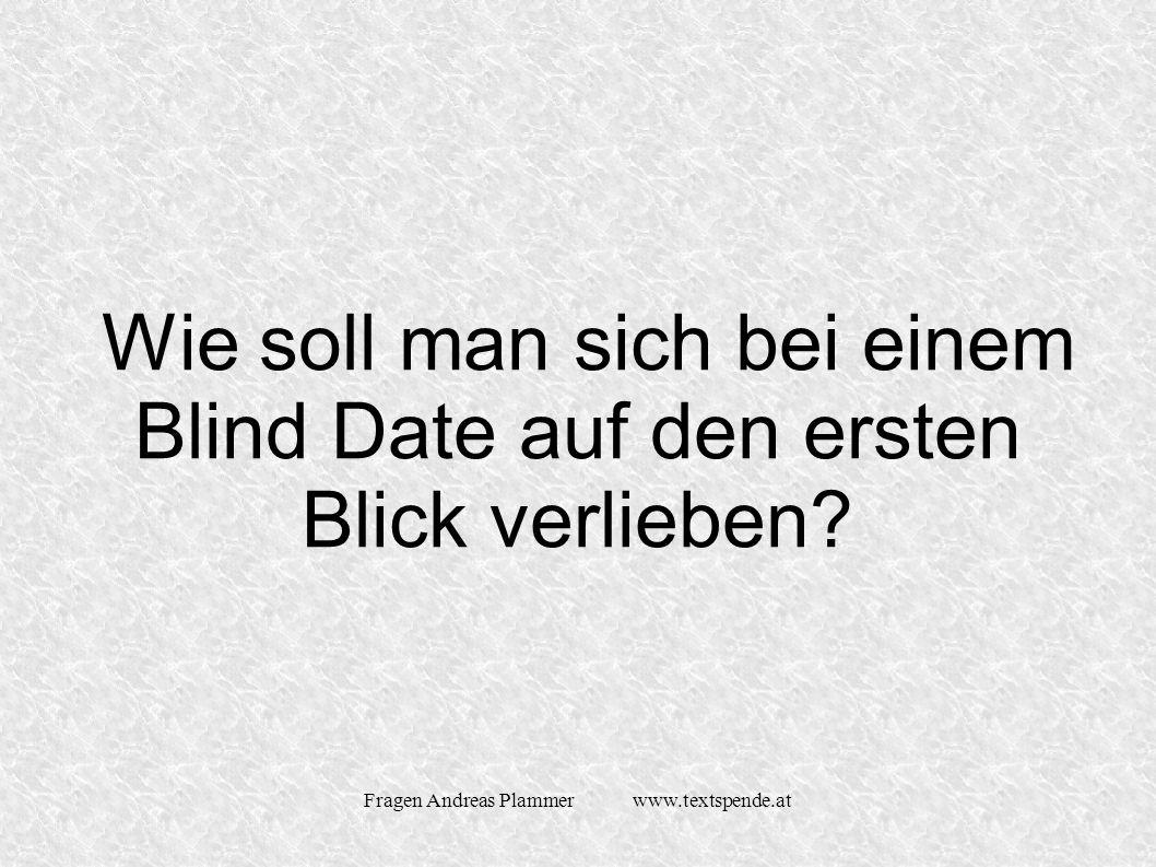 Fragen Andreas Plammer www.textspende.at Wie soll man sich bei einem Blind Date auf den ersten Blick verlieben