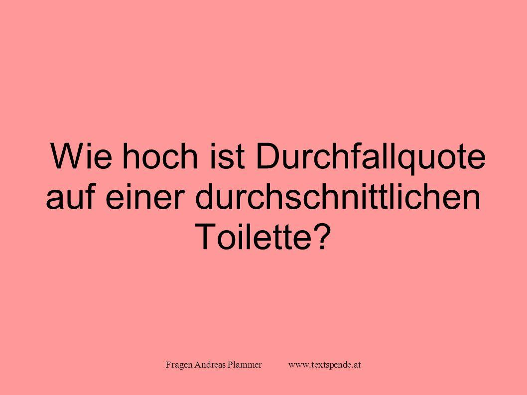 Fragen Andreas Plammer www.textspende.at Wie hoch ist Durchfallquote auf einer durchschnittlichen Toilette