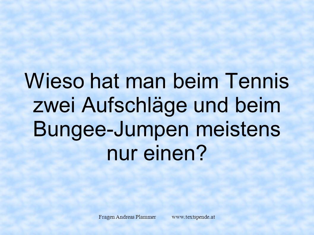 Fragen Andreas Plammer www.textspende.at Wieso hat man beim Tennis zwei Aufschläge und beim Bungee-Jumpen meistens nur einen