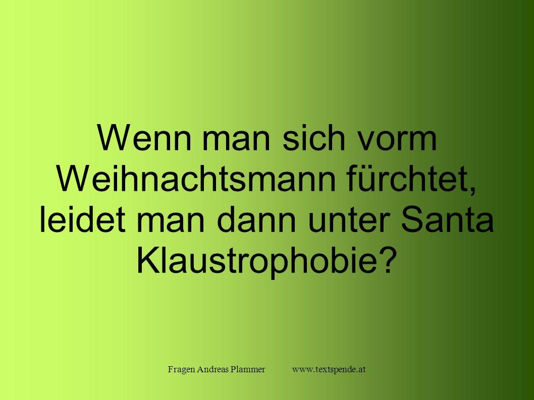 Fragen Andreas Plammer www.textspende.at Wenn man sich vorm Weihnachtsmann fürchtet, leidet man dann unter Santa Klaustrophobie