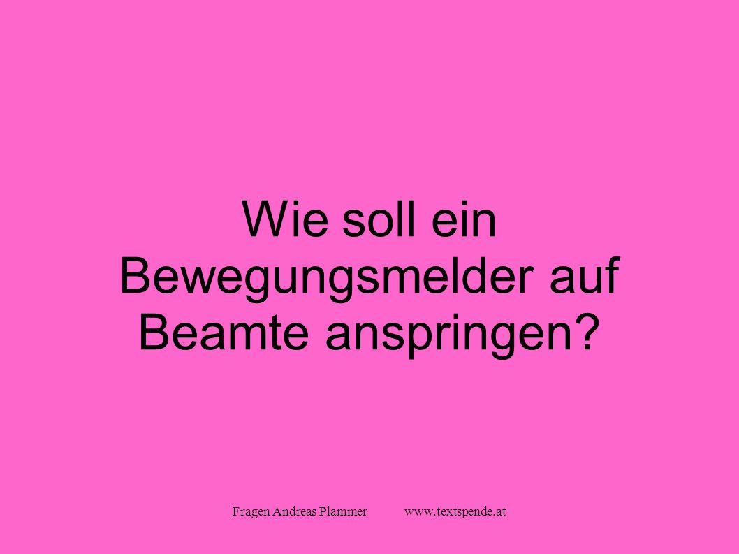 Fragen Andreas Plammer www.textspende.at Wie soll ein Bewegungsmelder auf Beamte anspringen