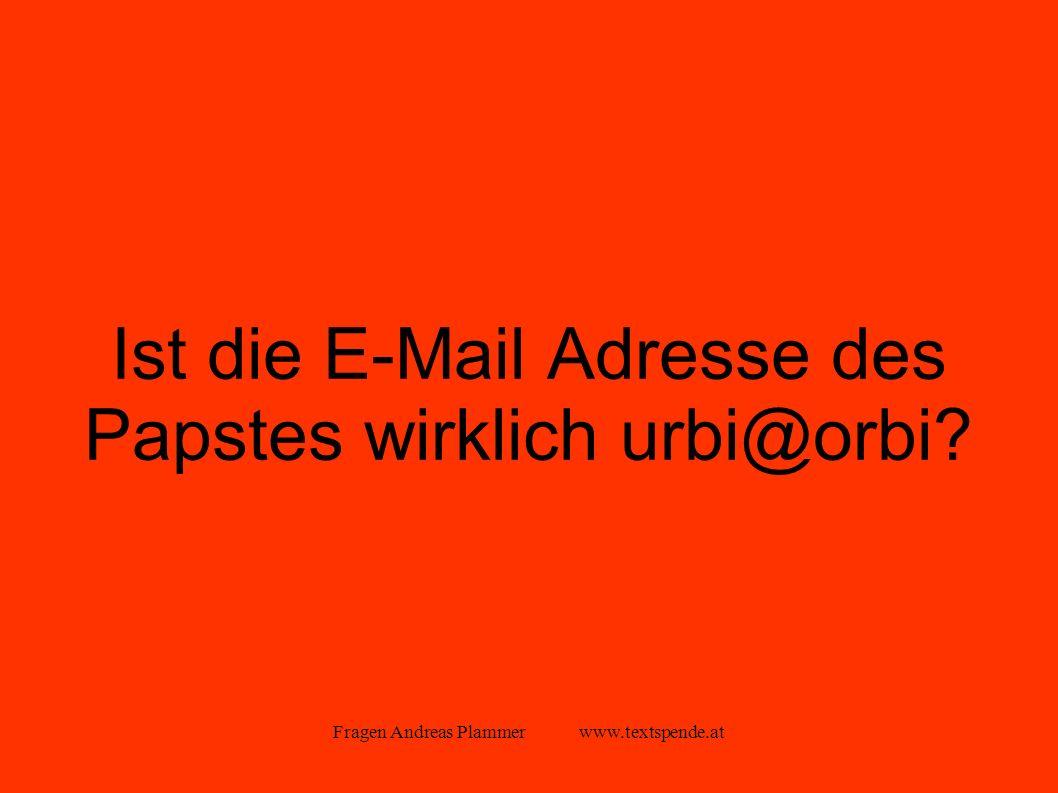 Fragen Andreas Plammer www.textspende.at Ist die E-Mail Adresse des Papstes wirklich urbi@orbi