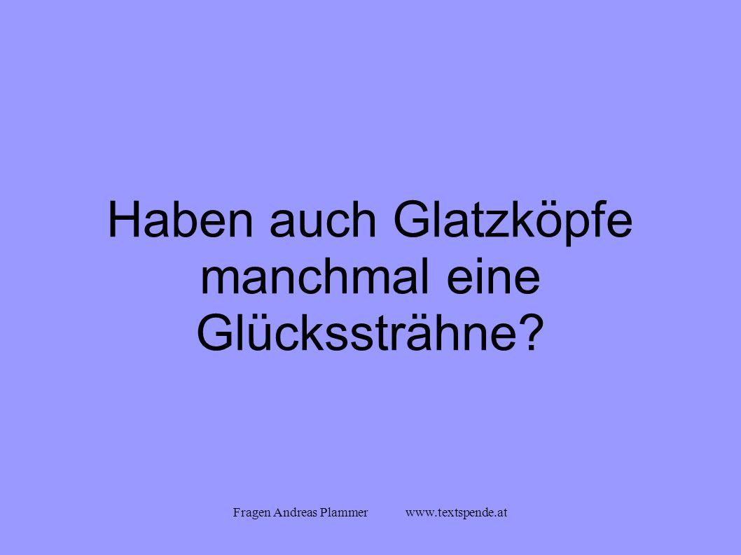 Fragen Andreas Plammer www.textspende.at Haben auch Glatzköpfe manchmal eine Glückssträhne