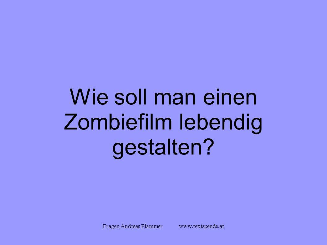 Fragen Andreas Plammer www.textspende.at Wie soll man einen Zombiefilm lebendig gestalten