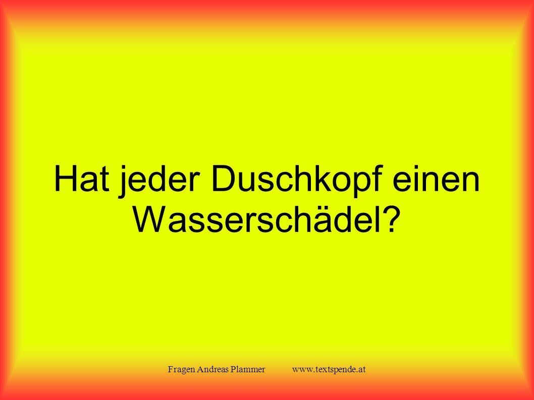 Fragen Andreas Plammer www.textspende.at Hat jeder Duschkopf einen Wasserschädel