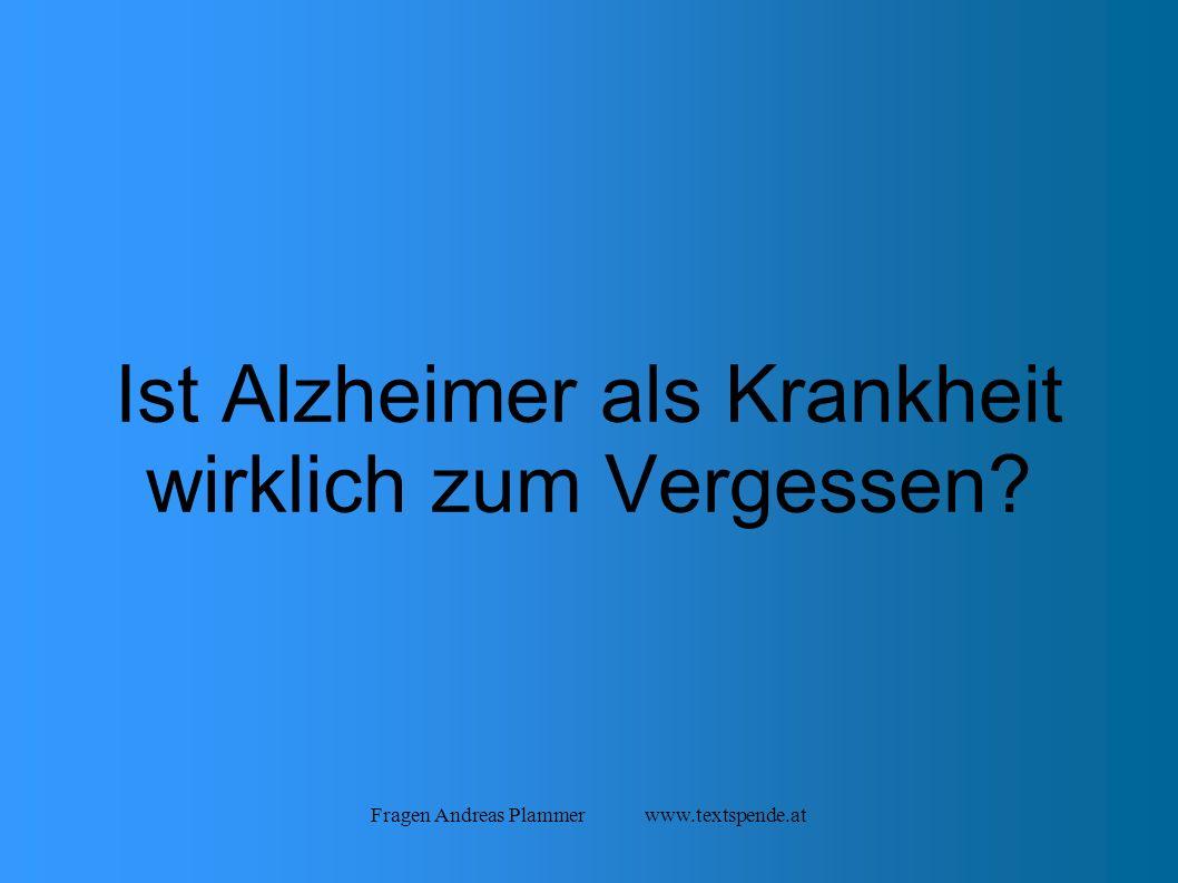 Fragen Andreas Plammer www.textspende.at Ist Alzheimer als Krankheit wirklich zum Vergessen