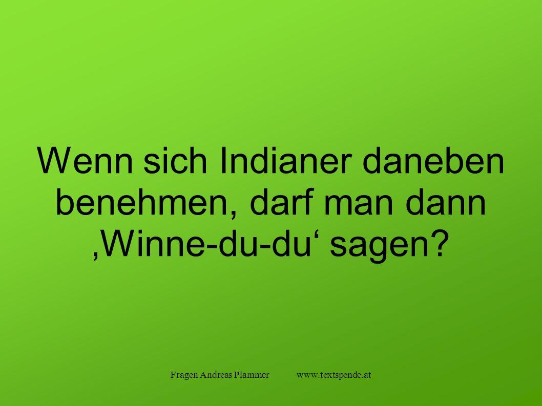 Fragen Andreas Plammer www.textspende.at Wenn sich Indianer daneben benehmen, darf man dann 'Winne-du-du' sagen