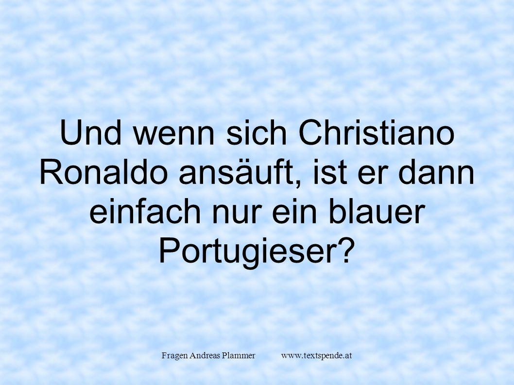 Fragen Andreas Plammer www.textspende.at Und wenn sich Christiano Ronaldo ansäuft, ist er dann einfach nur ein blauer Portugieser