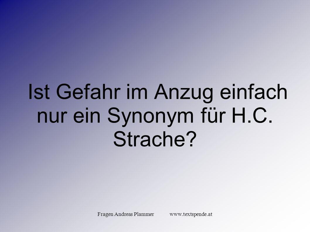 Fragen Andreas Plammer www.textspende.at Ist Gefahr im Anzug einfach nur ein Synonym für H.C.