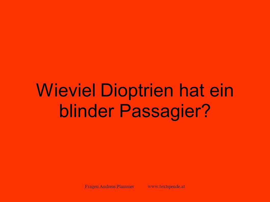 Fragen Andreas Plammer www.textspende.at Wieviel Dioptrien hat ein blinder Passagier