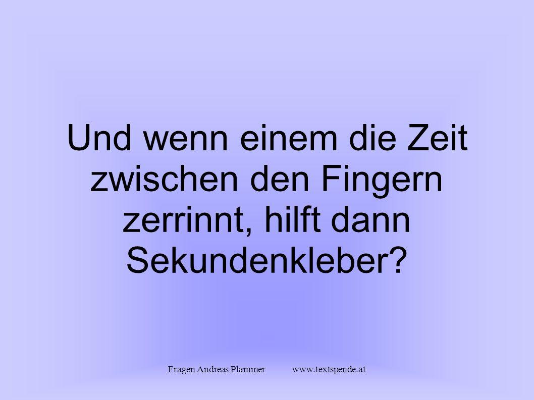 Fragen Andreas Plammer www.textspende.at Und wenn einem die Zeit zwischen den Fingern zerrinnt, hilft dann Sekundenkleber