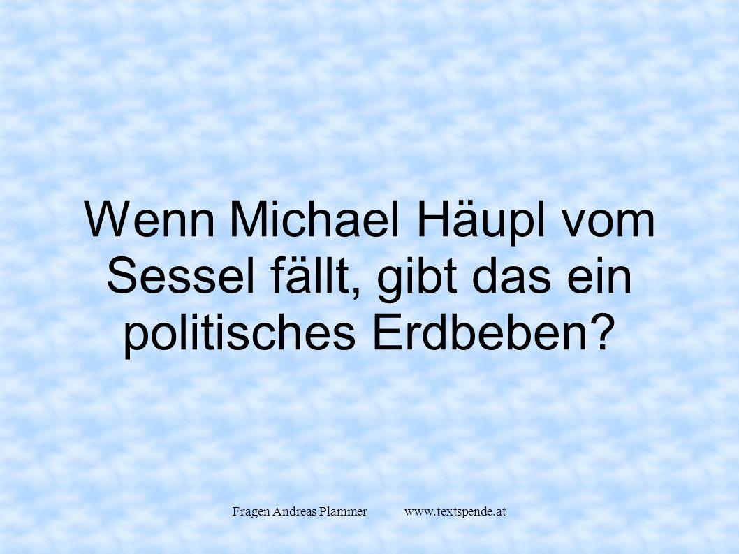 Fragen Andreas Plammer www.textspende.at Wenn Michael Häupl vom Sessel fällt, gibt das ein politisches Erdbeben