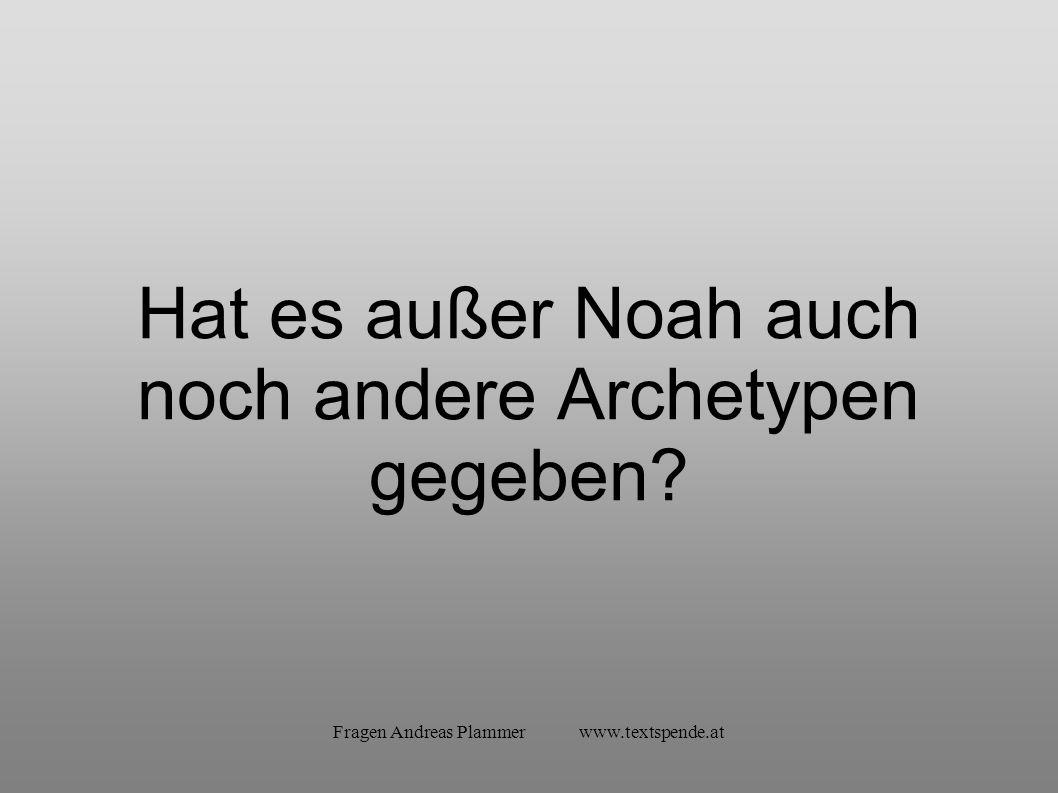 Fragen Andreas Plammer www.textspende.at Hat es außer Noah auch noch andere Archetypen gegeben