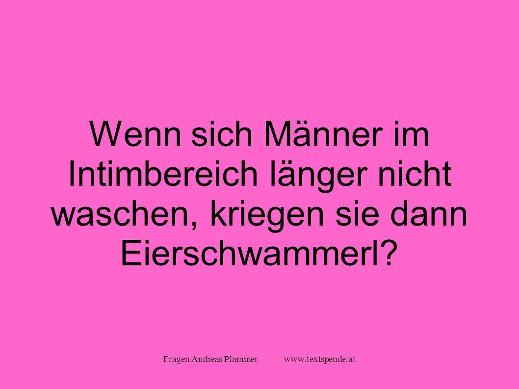 Fragen Andreas Plammer www.textspende.at Wenn sich Männer im Intimbereich länger nicht waschen, kriegen sie dann Eierschwammerl