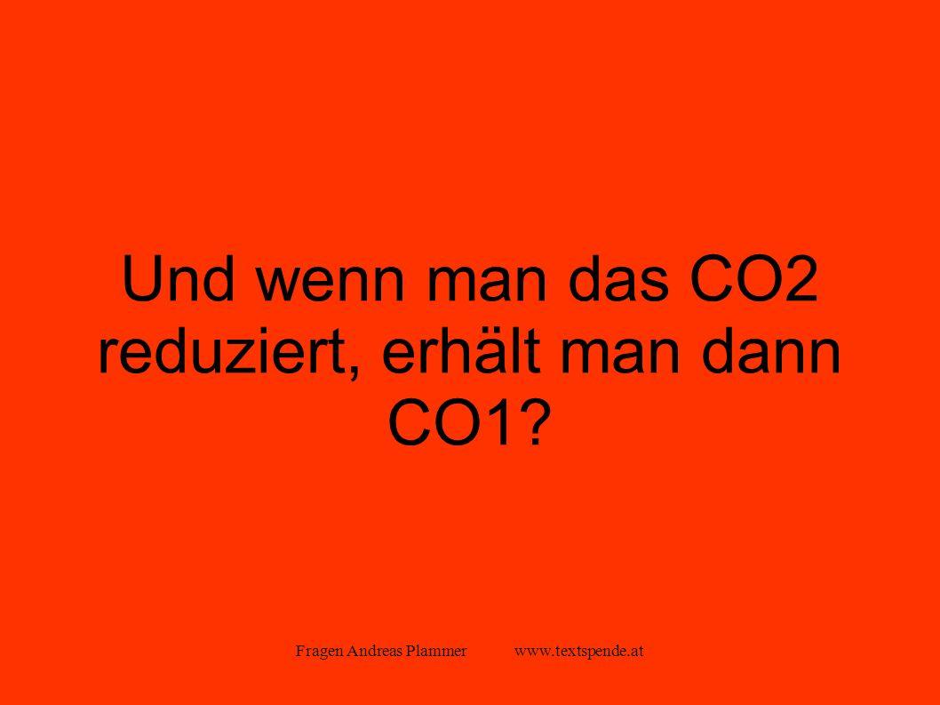 Fragen Andreas Plammer www.textspende.at Und wenn man das CO2 reduziert, erhält man dann CO1