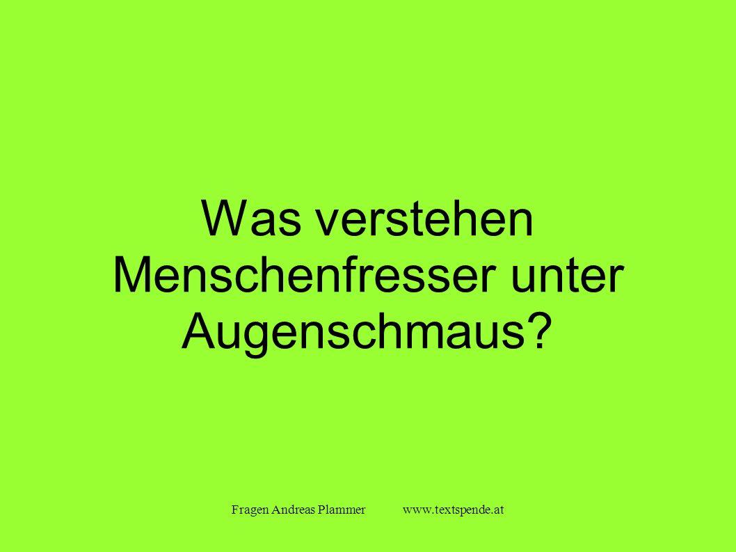 Fragen Andreas Plammer www.textspende.at Was verstehen Menschenfresser unter Augenschmaus