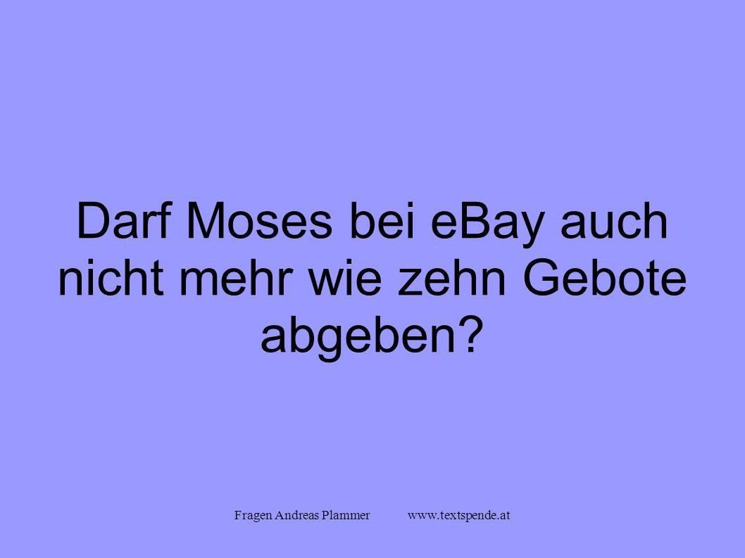 Fragen Andreas Plammer www.textspende.at Darf Moses bei eBay auch nicht mehr wie zehn Gebote abgeben