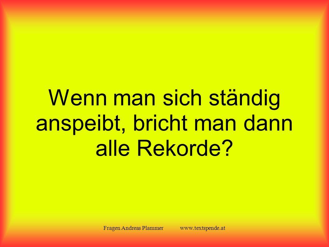 Fragen Andreas Plammer www.textspende.at Wenn man sich ständig anspeibt, bricht man dann alle Rekorde