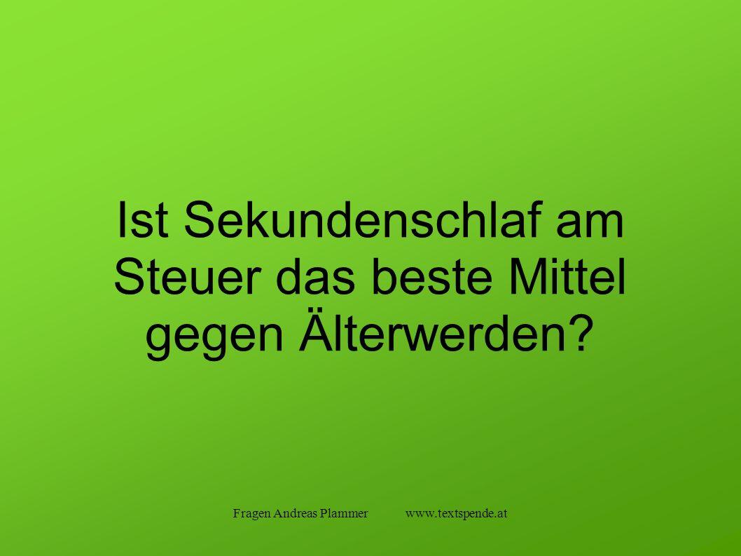 Fragen Andreas Plammer www.textspende.at Ist Sekundenschlaf am Steuer das beste Mittel gegen Älterwerden