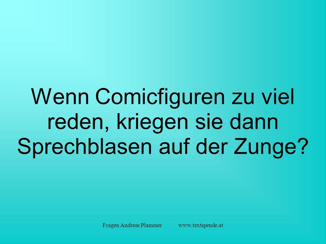 Fragen Andreas Plammer www.textspende.at Wenn Comicfiguren zu viel reden, kriegen sie dann Sprechblasen auf der Zunge
