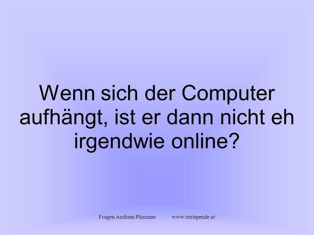 Fragen Andreas Plammer www.textspende.at Wenn sich der Computer aufhängt, ist er dann nicht eh irgendwie online