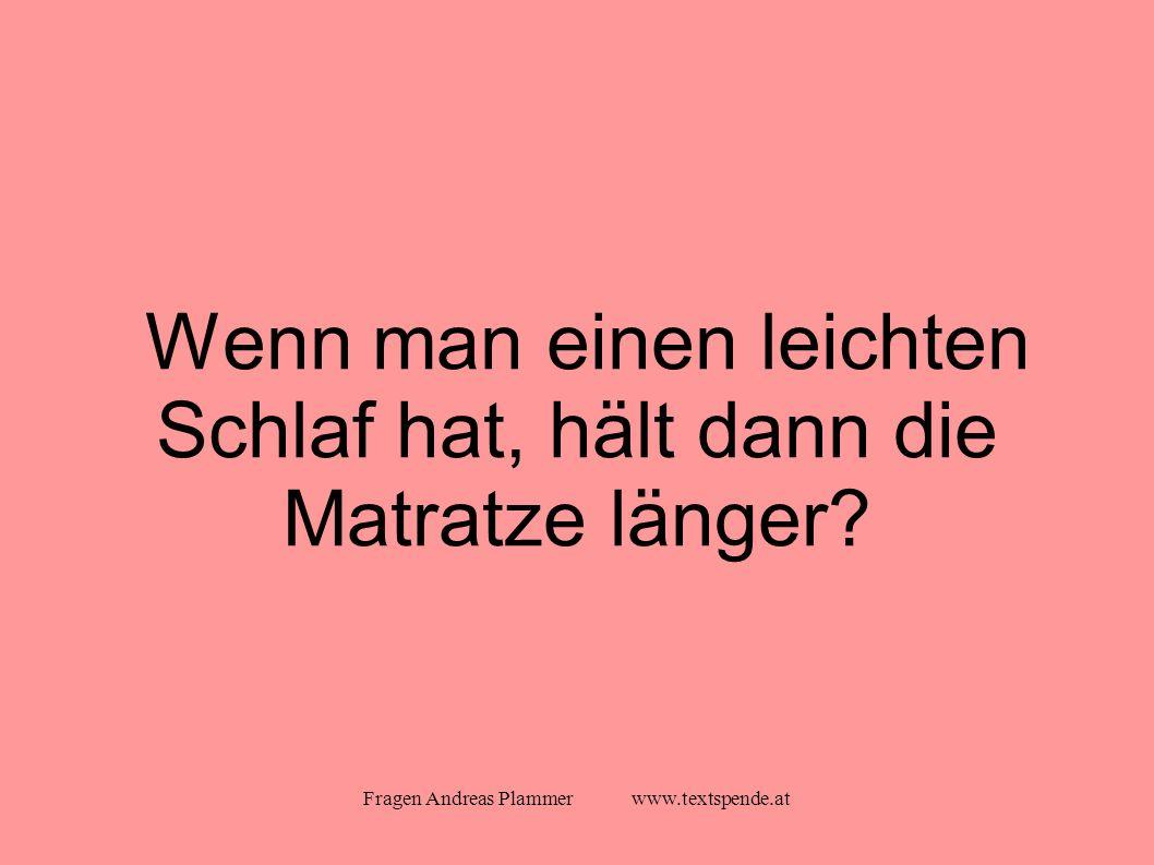 Fragen Andreas Plammer www.textspende.at Wenn man einen leichten Schlaf hat, hält dann die Matratze länger