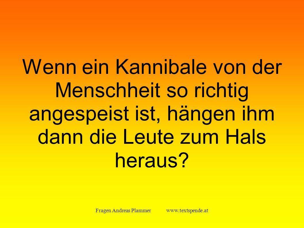 Fragen Andreas Plammer www.textspende.at Wenn ein Kannibale von der Menschheit so richtig angespeist ist, hängen ihm dann die Leute zum Hals heraus