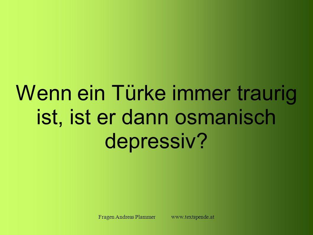 Fragen Andreas Plammer www.textspende.at Wenn ein Türke immer traurig ist, ist er dann osmanisch depressiv