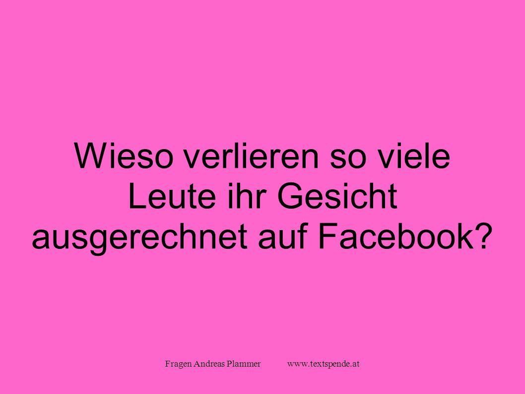 Fragen Andreas Plammer www.textspende.at Wieso verlieren so viele Leute ihr Gesicht ausgerechnet auf Facebook
