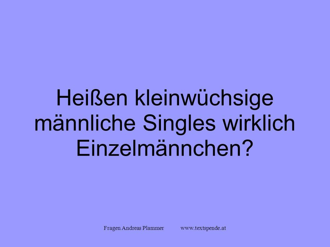 Fragen Andreas Plammer www.textspende.at Heißen kleinwüchsige männliche Singles wirklich Einzelmännchen