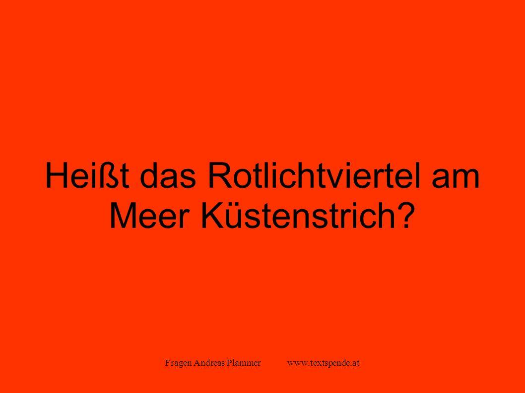 Fragen Andreas Plammer www.textspende.at Heißt das Rotlichtviertel am Meer Küstenstrich