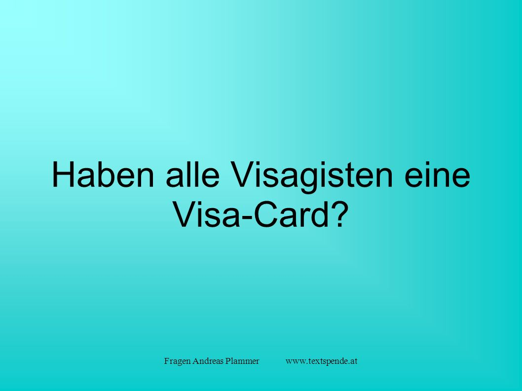 Fragen Andreas Plammer www.textspende.at Haben alle Visagisten eine Visa-Card