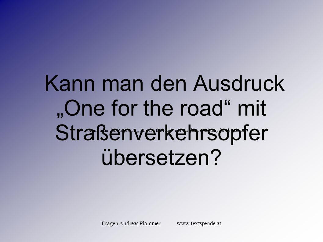 """Fragen Andreas Plammer www.textspende.at Kann man den Ausdruck """"One for the road mit Straßenverkehrsopfer übersetzen"""