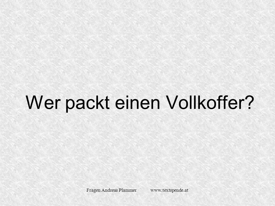 Fragen Andreas Plammer www.textspende.at Wer packt einen Vollkoffer