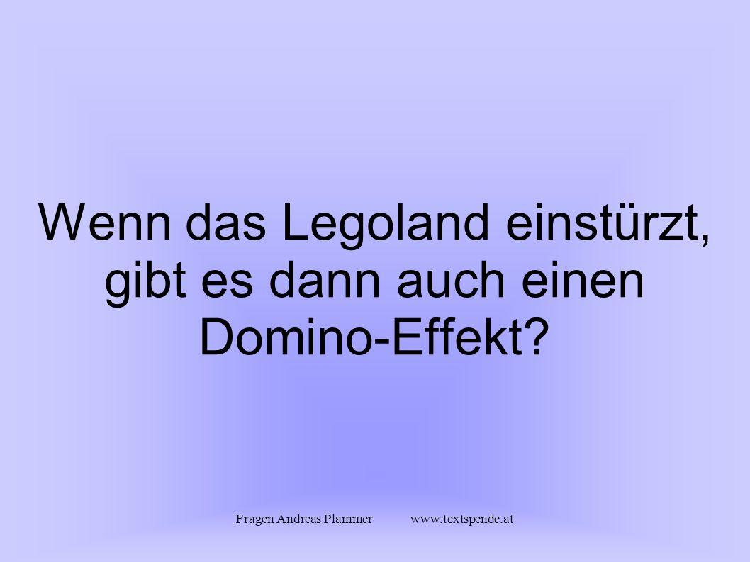 Fragen Andreas Plammer www.textspende.at Wenn das Legoland einstürzt, gibt es dann auch einen Domino-Effekt