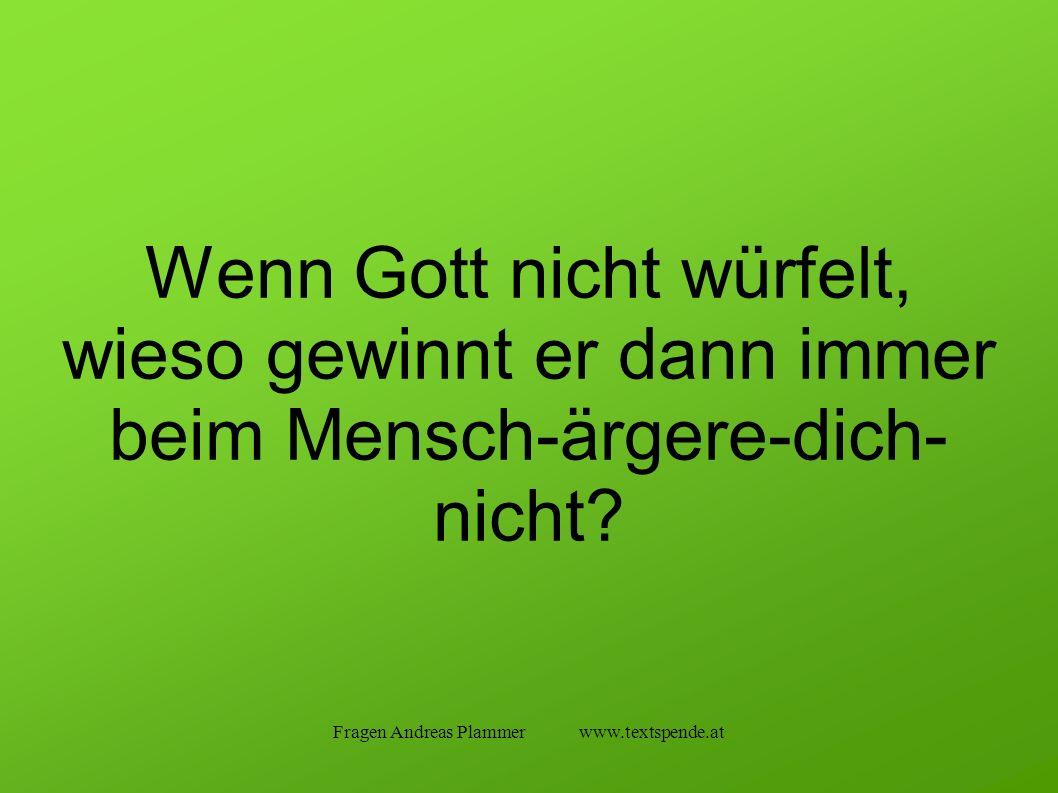 Fragen Andreas Plammer www.textspende.at Wenn Gott nicht würfelt, wieso gewinnt er dann immer beim Mensch-ärgere-dich- nicht