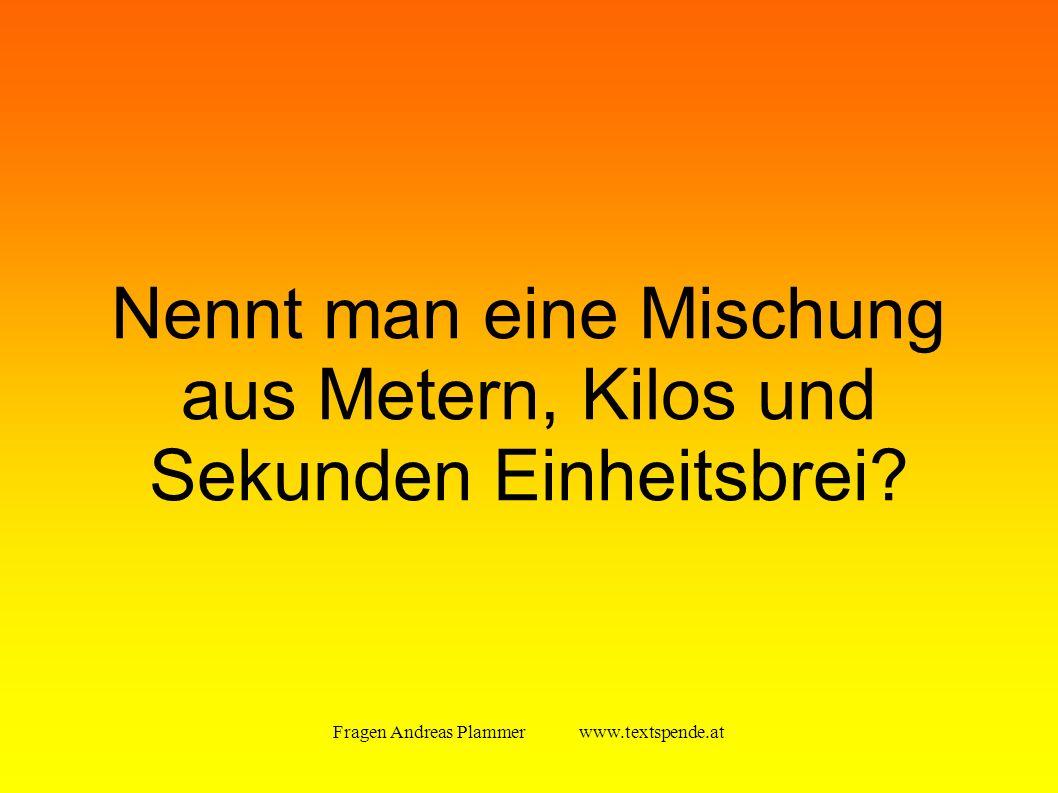 Fragen Andreas Plammer www.textspende.at Nennt man eine Mischung aus Metern, Kilos und Sekunden Einheitsbrei