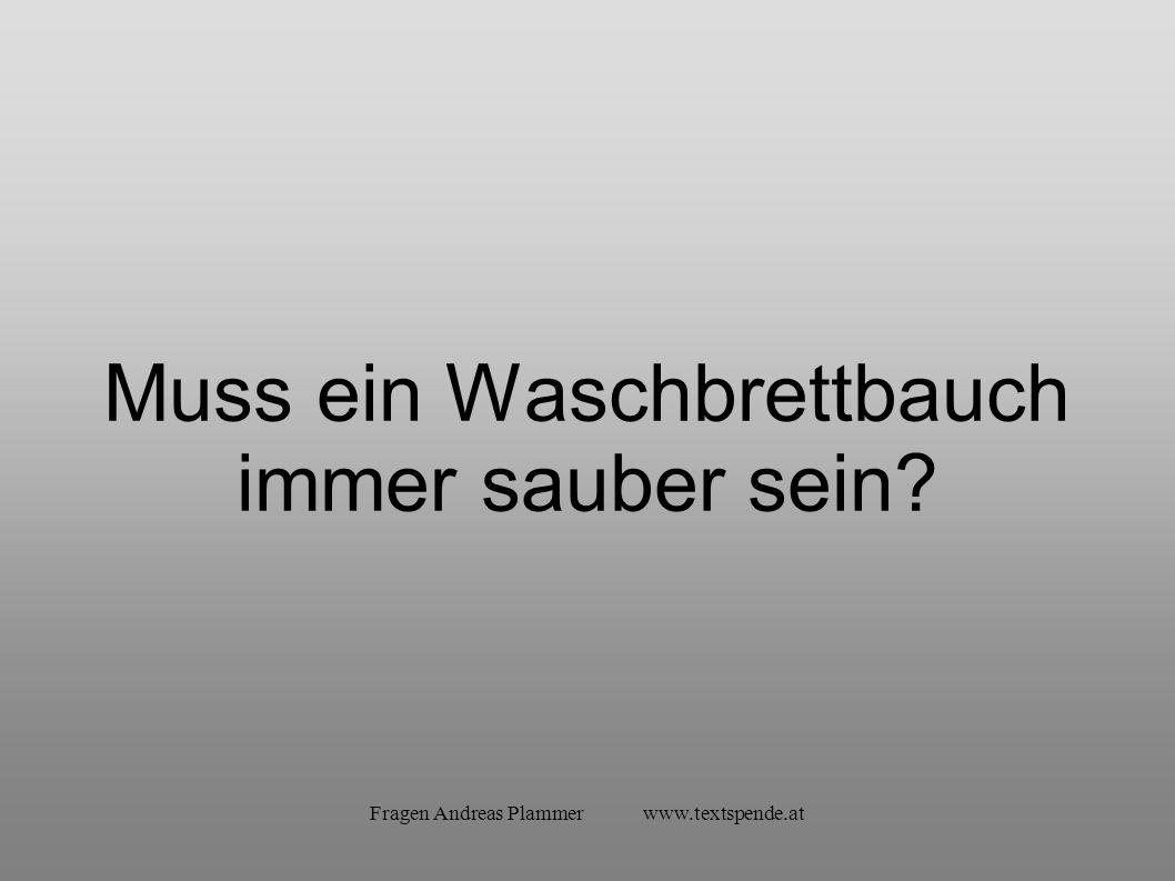 Fragen Andreas Plammer www.textspende.at Muss ein Waschbrettbauch immer sauber sein