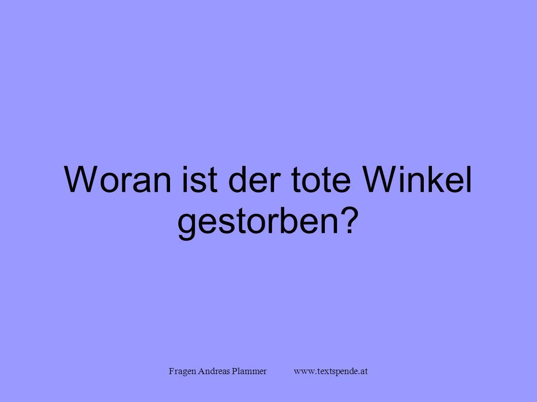Fragen Andreas Plammer www.textspende.at Woran ist der tote Winkel gestorben