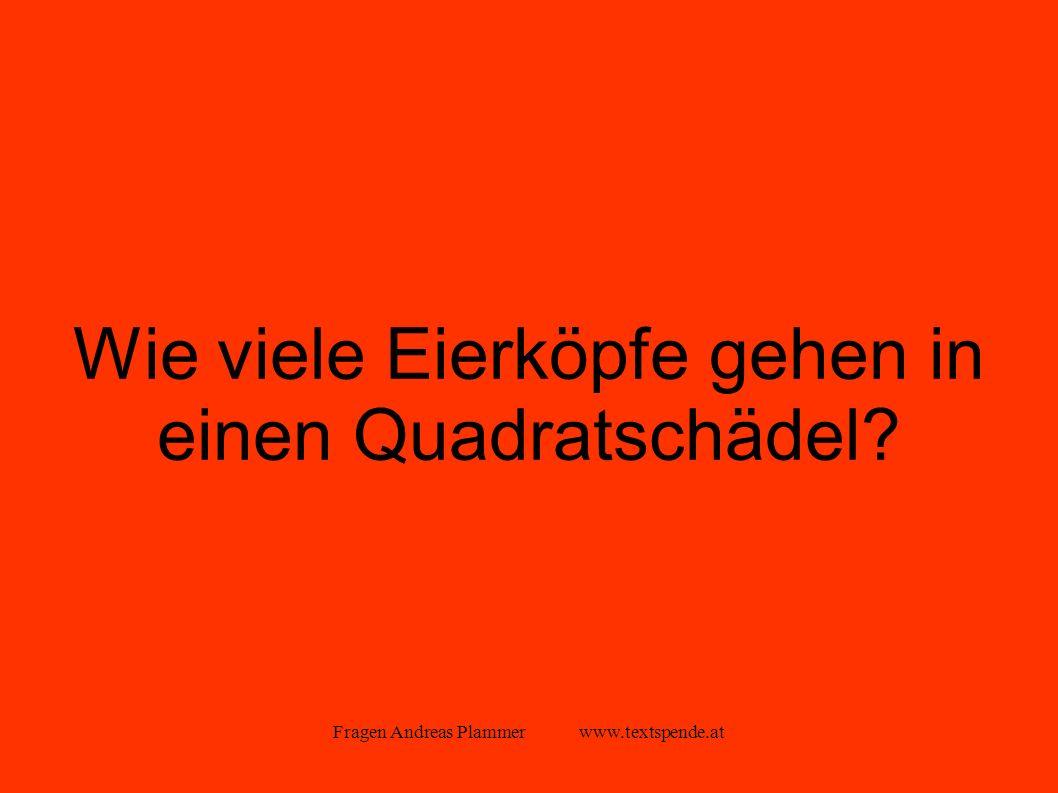 Fragen Andreas Plammer www.textspende.at Wie viele Eierköpfe gehen in einen Quadratschädel