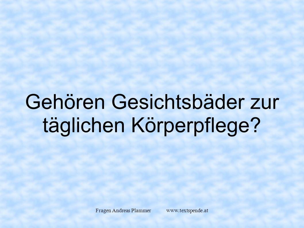 Fragen Andreas Plammer www.textspende.at Gehören Gesichtsbäder zur täglichen Körperpflege