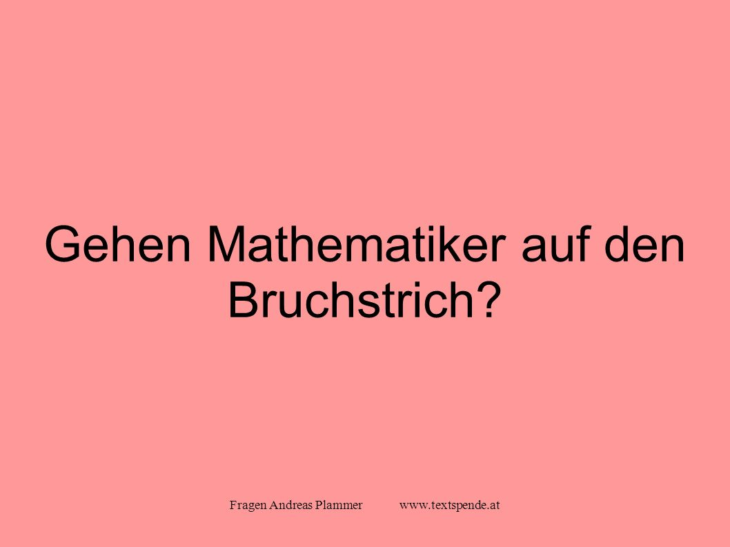 Fragen Andreas Plammer www.textspende.at Gehen Mathematiker auf den Bruchstrich