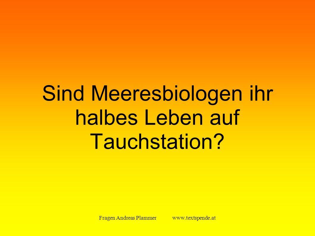 Fragen Andreas Plammer www.textspende.at Sind Meeresbiologen ihr halbes Leben auf Tauchstation