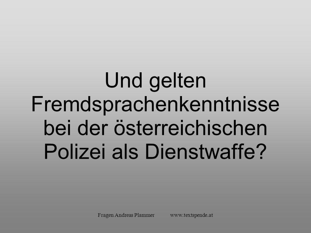 Fragen Andreas Plammer www.textspende.at Und gelten Fremdsprachenkenntnisse bei der österreichischen Polizei als Dienstwaffe