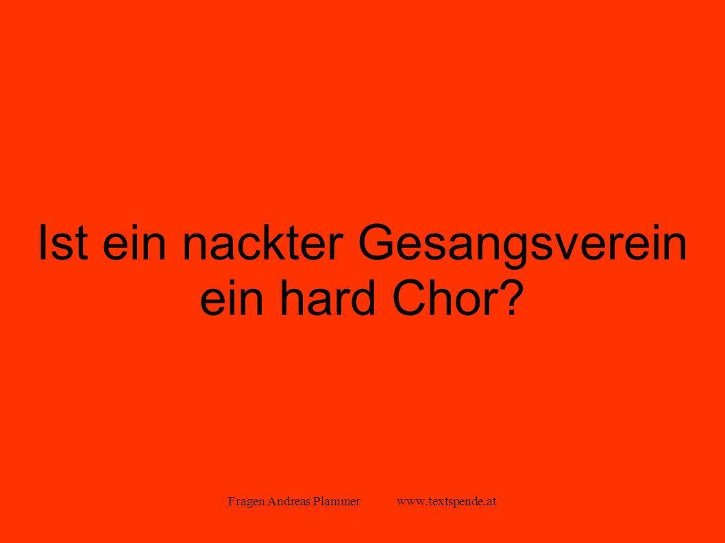 Fragen Andreas Plammer www.textspende.at Ist ein nackter Gesangsverein ein hard Chor