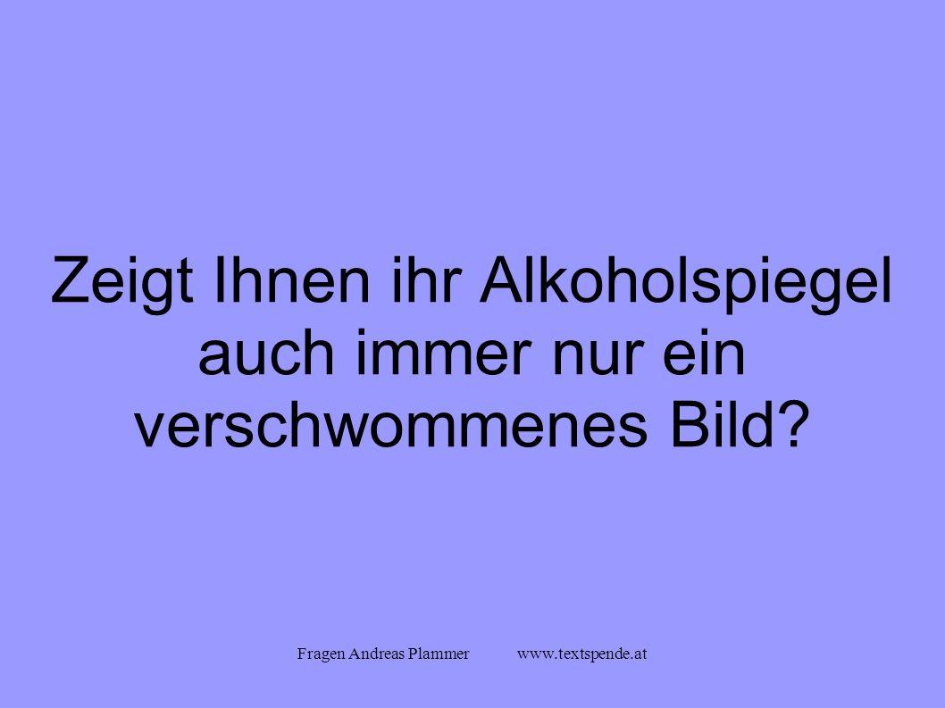 Fragen Andreas Plammer www.textspende.at Zeigt Ihnen ihr Alkoholspiegel auch immer nur ein verschwommenes Bild