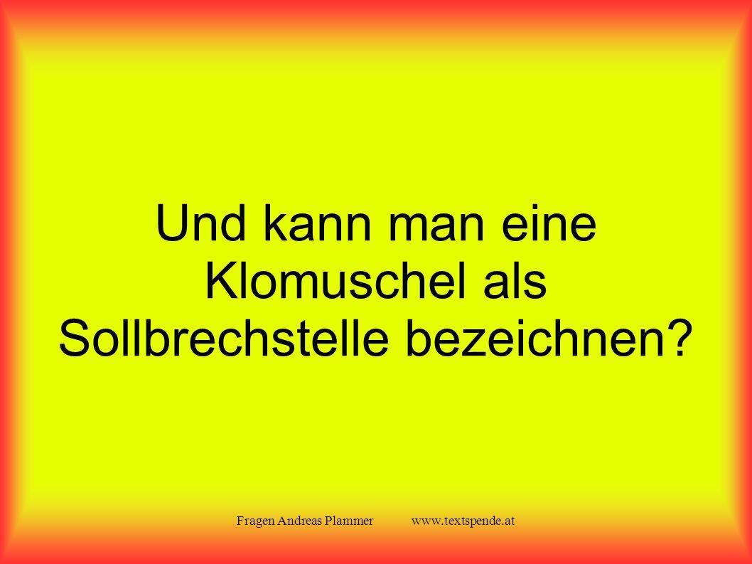 Fragen Andreas Plammer www.textspende.at Und kann man eine Klomuschel als Sollbrechstelle bezeichnen