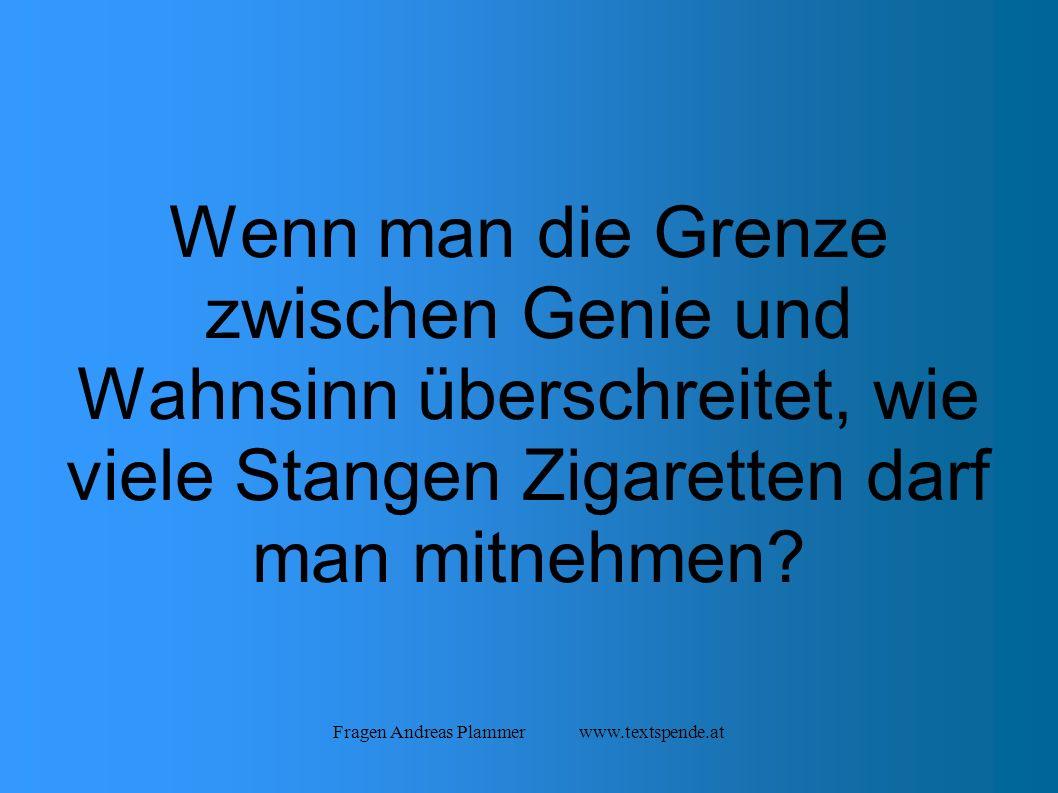 Fragen Andreas Plammer www.textspende.at Wenn man die Grenze zwischen Genie und Wahnsinn überschreitet, wie viele Stangen Zigaretten darf man mitnehmen