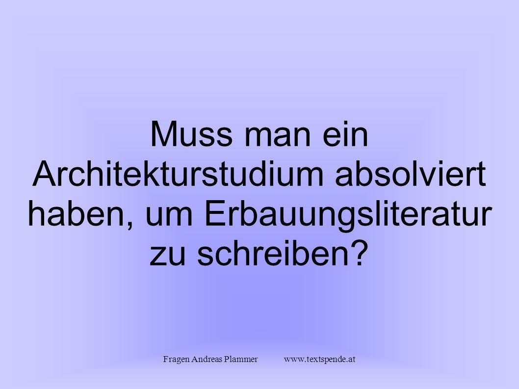 Fragen Andreas Plammer www.textspende.at Muss man ein Architekturstudium absolviert haben, um Erbauungsliteratur zu schreiben