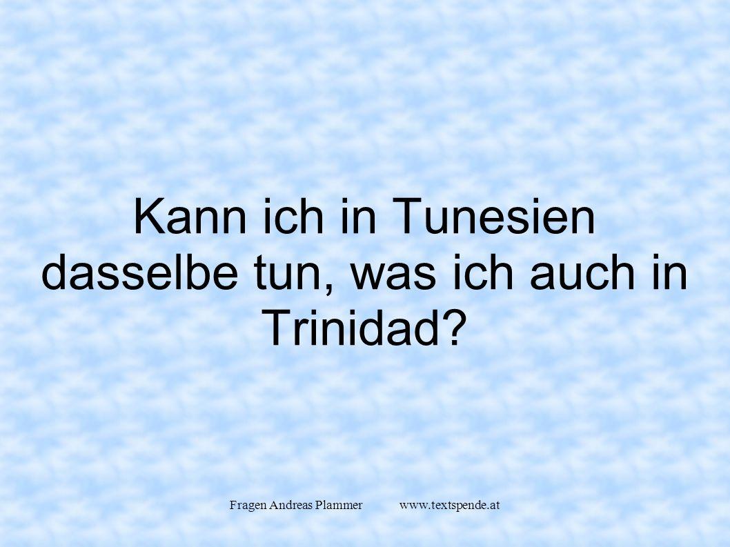 Fragen Andreas Plammer www.textspende.at Kann ich in Tunesien dasselbe tun, was ich auch in Trinidad